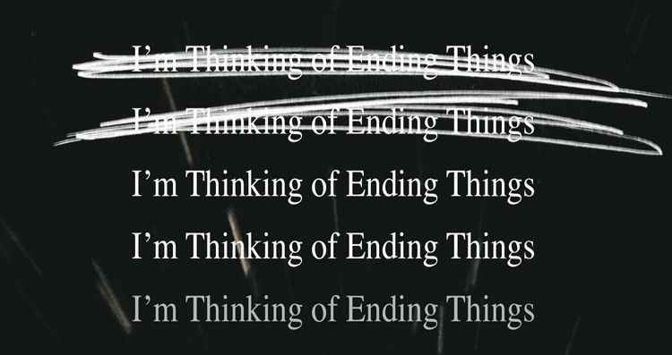 Never Stop Thinking of I'm Thinking of Ending Things